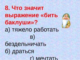 8. Что значит выражение «бить баклуши»? а) тяжело работать в) бездельничать б