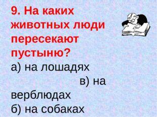 9. На каких животных люди пересекают пустыню? а) на лошадях в) на верблюдах б