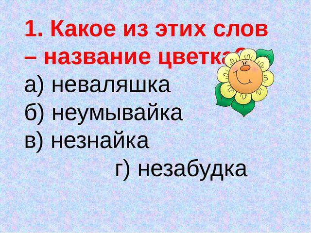 1. Какое из этих слов – название цветка? а) неваляшка б) неумывайка в) незнай...