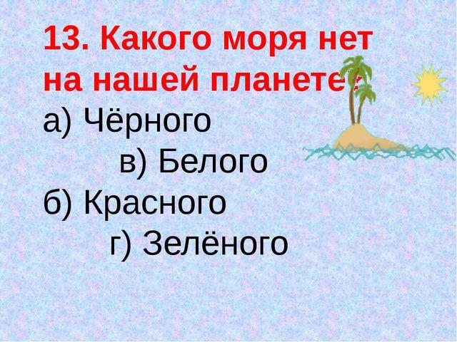 13. Какого моря нет на нашей планете? а) Чёрного в) Белого б) Красного г) Зел...