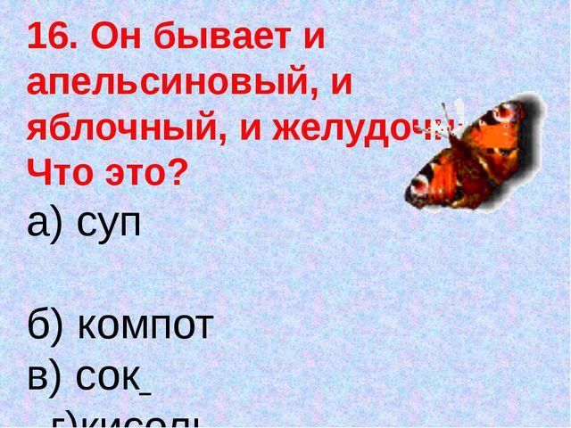 16. Он бывает и апельсиновый, и яблочный, и желудочный. Что это? а) суп б) ко...