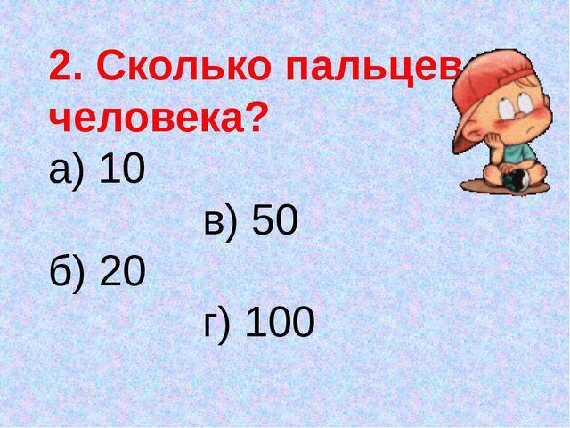 2. Сколько пальцев у человека? а) 10 в) 50 б) 20 г) 100