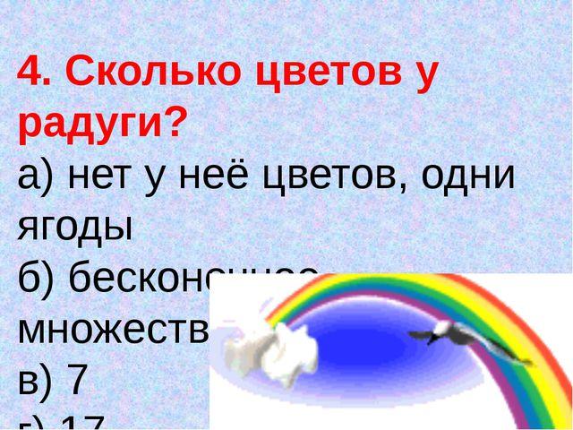 4. Сколько цветов у радуги? а) нет у неё цветов, одни ягоды б) бесконечное мн...