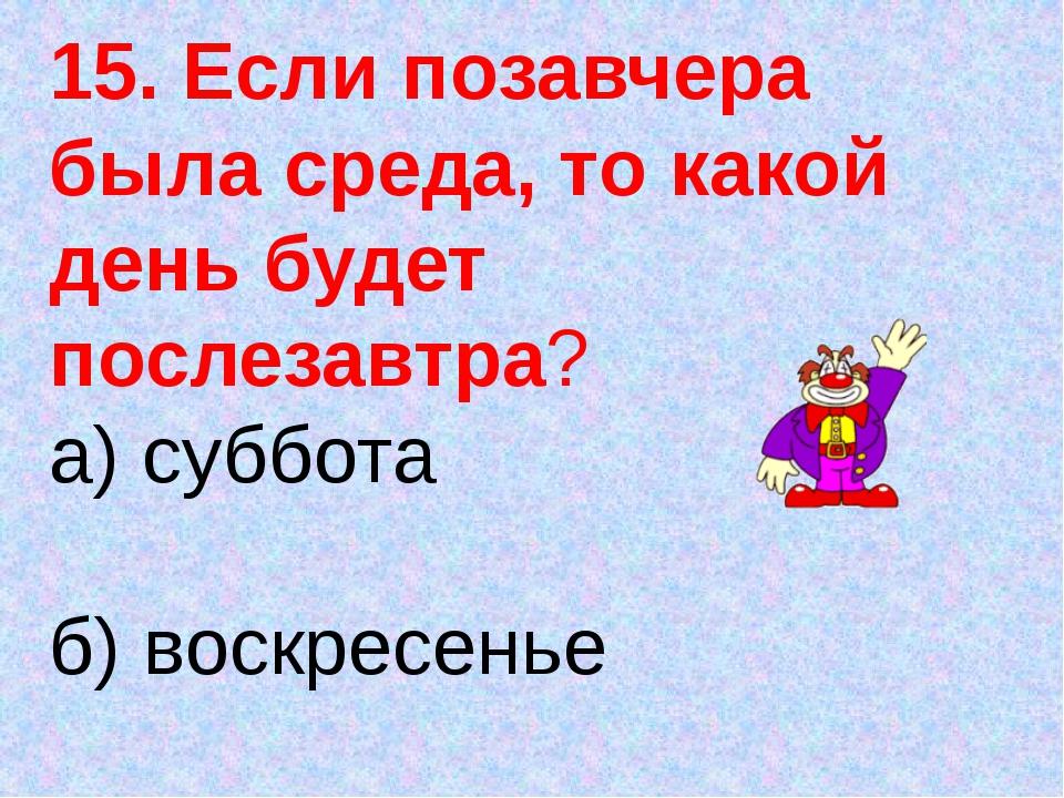 15. Если позавчера была среда, то какой день будет послезавтра? а) суббота б)...