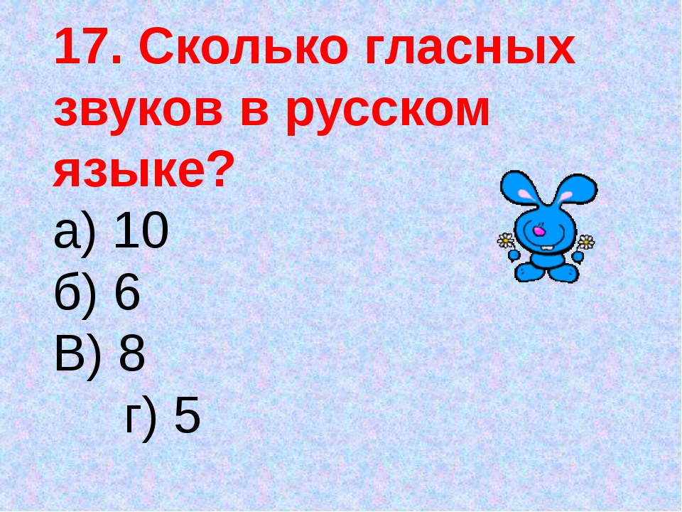 17. Сколько гласных звуков в русском языке? а) 10 б) 6 В) 8 г) 5