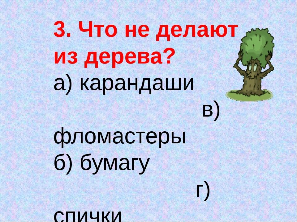 3. Что не делают из дерева? а) карандаши в) фломастеры б) бумагу г) спички