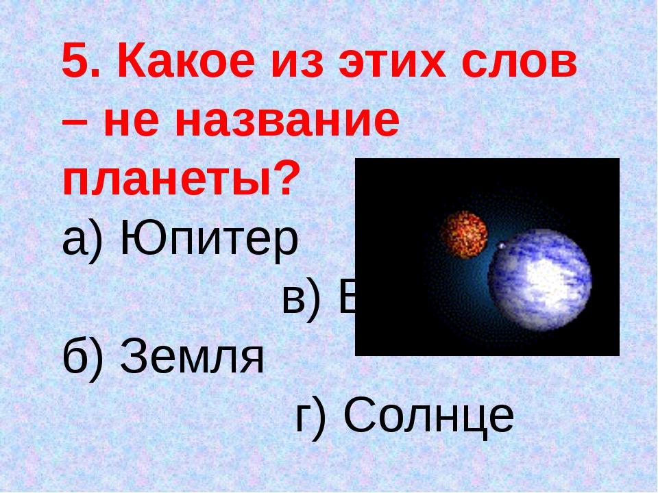 5. Какое из этих слов – не название планеты? а) Юпитер в) Венера б) Земля г)...