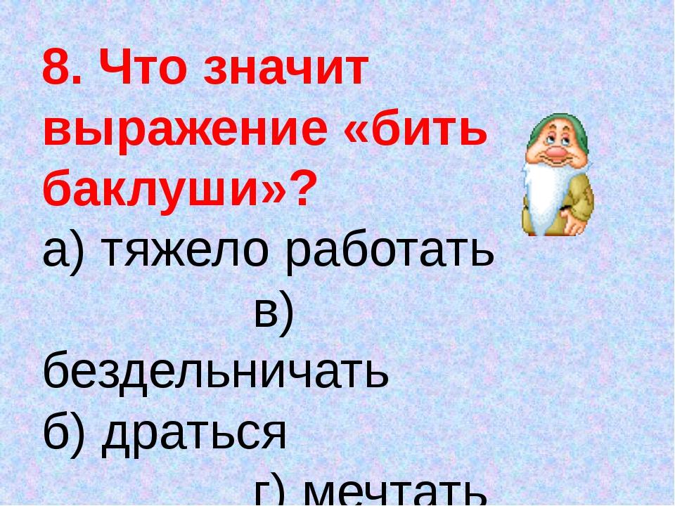 8. Что значит выражение «бить баклуши»? а) тяжело работать в) бездельничать б...