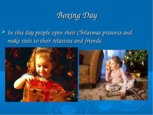 Boxing Day In this day people open their Christmas presents and make visit to