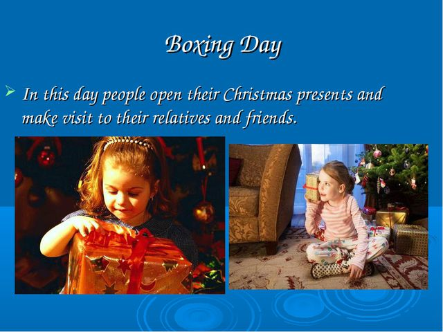 Boxing Day In this day people open their Christmas presents and make visit to...