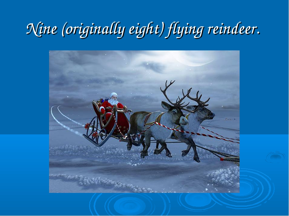 Nine (originally eight) flying reindeer.