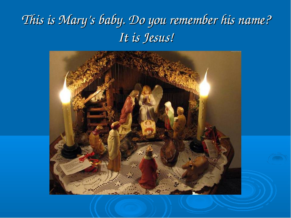 This is Mary's baby. Do you remember his name? It is Jesus!