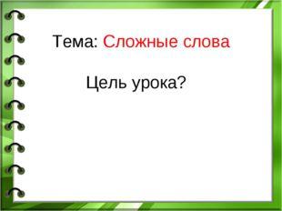 Тема: Сложные слова Цель урока?