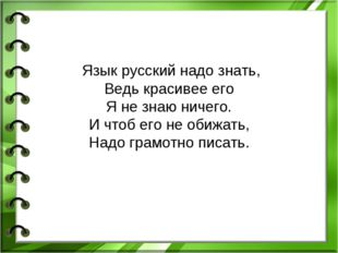 Язык русский надо знать, Ведь красивее его Я не знаю ничего. И чтоб его не о