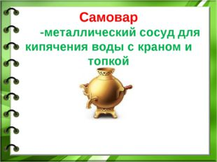 Самовар -металлический сосуд для кипячения воды с краном и топкой