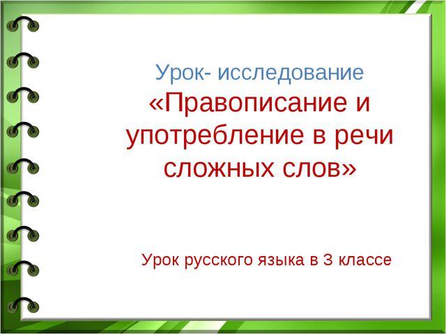 Урок- исследование «Правописание и употребление в речи сложных слов» Урок ру...