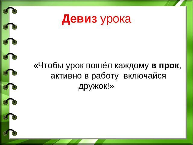 Девиз урока «Чтобы урок пошёл каждому в прок, активно в работу включайся друж...