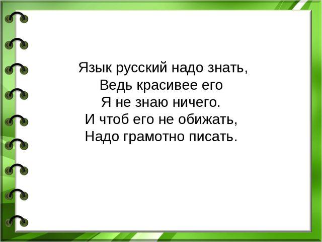 Язык русский надо знать, Ведь красивее его Я не знаю ничего. И чтоб его не о...
