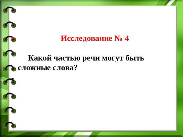 Исследование № 4 Какой частью речи могут быть сложные слова?