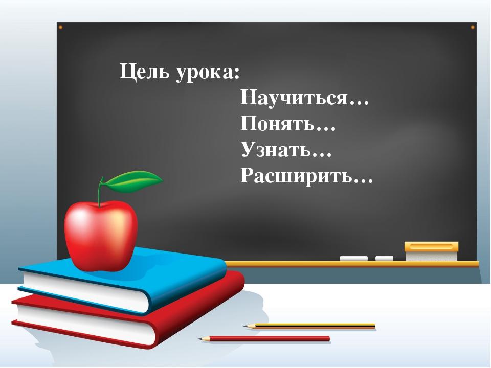 Цель урока: Научиться… Понять… Узнать… Расширить…