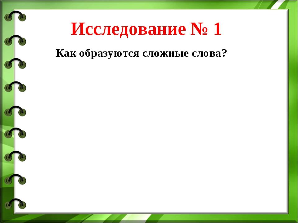 Исследование № 1 Как образуются сложные слова?