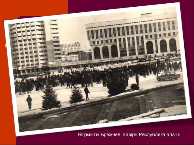 Бұрынғы Брежнев, қазіргі Республика алаңы.