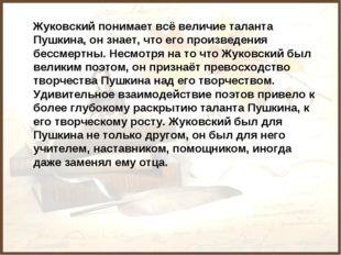 Жуковский понимает всё величие таланта Пушкина, он знает, что его произведен