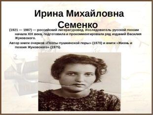 Ирина Михайловна Семенко (1921 — 1987) — российский литературовед. Исследов