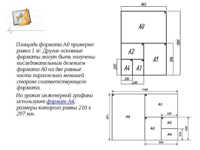 Площадь формата А0 примерно равна 1 м2. Другие основные форматы могут быть п...