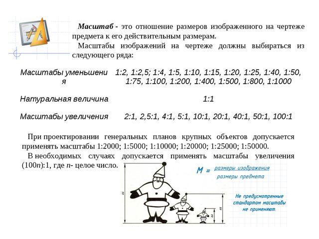 Масштаб- это отношение размеров изображенного на чертеже предмета к его дейс...
