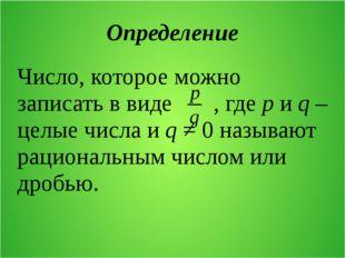 Определение Число, которое можно записать в виде , где p и q – целые числа и