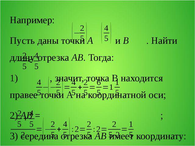 Например: Пусть даны точки А и В . Найти длину отрезка АВ. Тогда: 1) , значит...