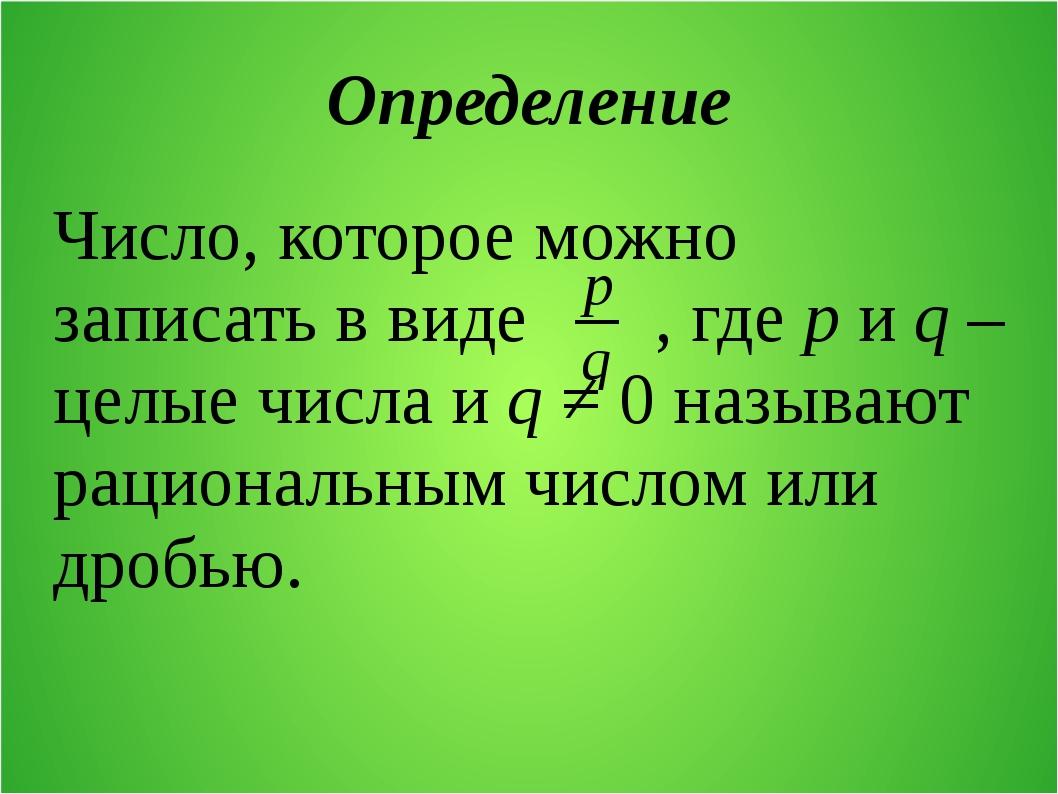 Определение Число, которое можно записать в виде , где p и q – целые числа и...