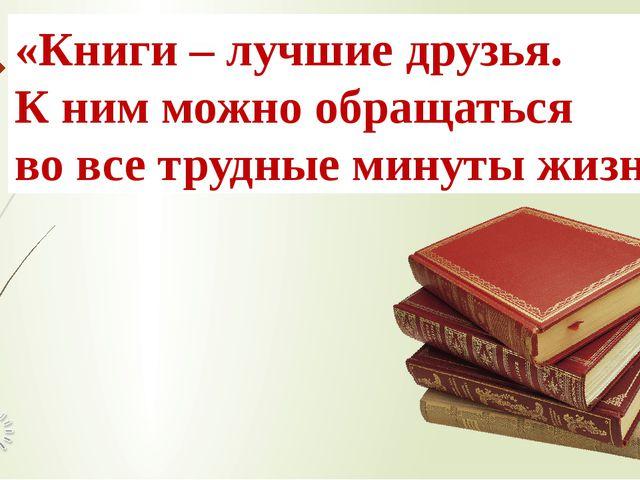 «Книги–лучшиедрузья. Книмможнообращаться во все трудные минутыжизни.