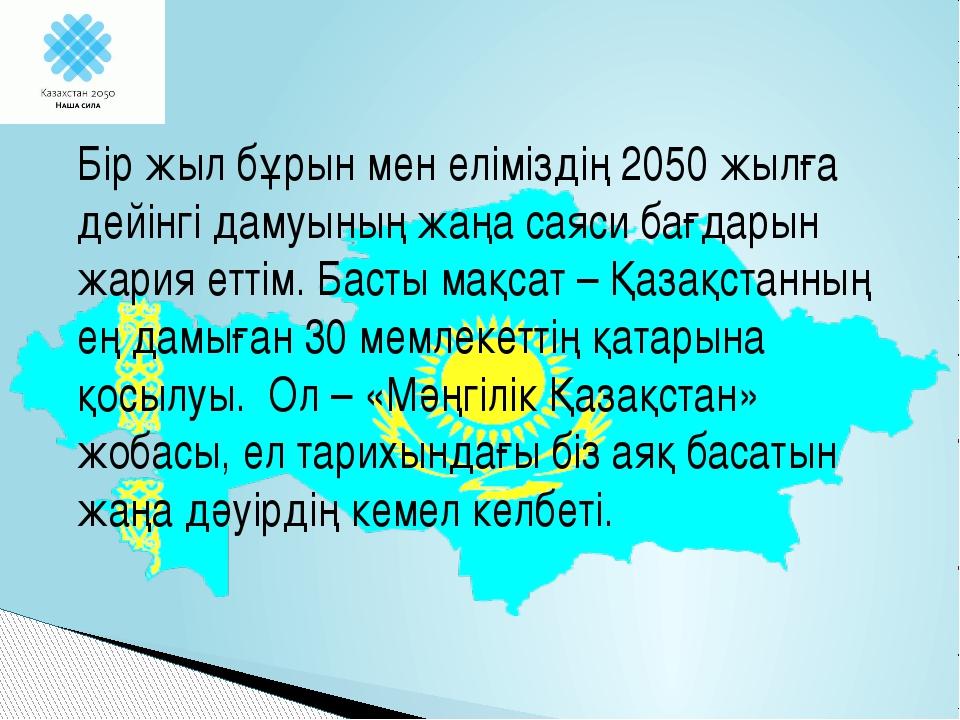 Бір жыл бұрын мен еліміздің 2050 жылға дейінгі дамуының жаңа саяси бағдарын...