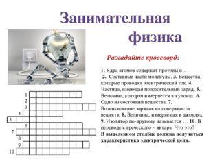 1. Ядра атомов содержат протоны и … 2. Составные части молекулы. 3. Вещества,
