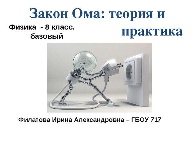 Закон Ома: теория и практика Физика - 8 класс. базовый Филатова Ирина Алексан...