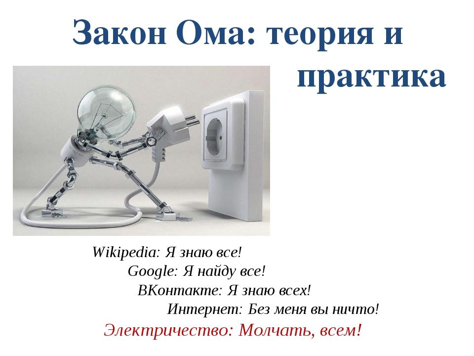 Закон Ома: теория и практика Wikipеdiа: Я знаю все! Google: Я найду все!  ВК...