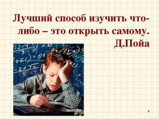 Лучший способ изучить что-либо – это открыть самому. Д.Пойа *