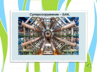 Суперсооружение – БАК.