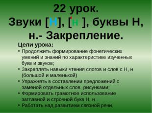 22 урок. Звуки [Н], [н ], буквы Н, н.- Закрепление. Цели урока: Продолжить фо