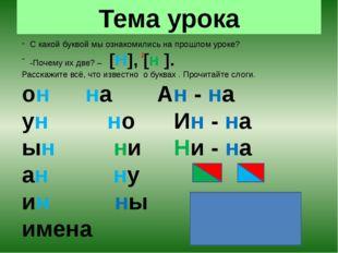 Тема урока С какой буквой мы ознакомились на прошлом уроке? -Почему их две? –