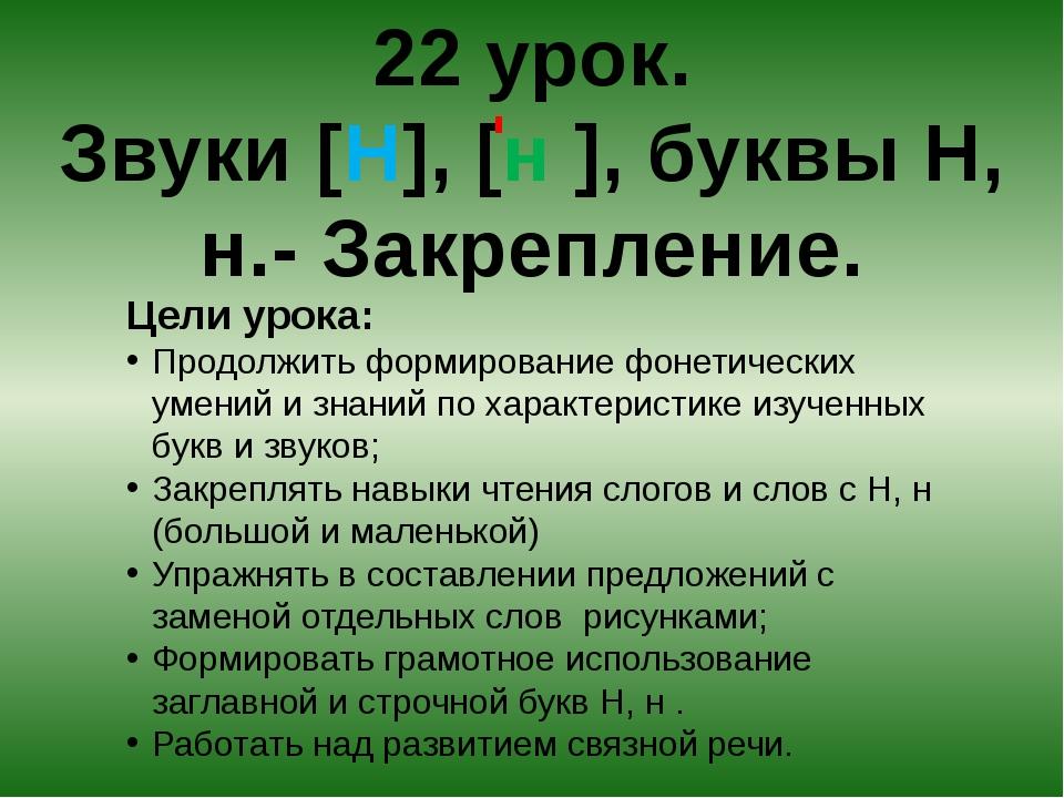 22 урок. Звуки [Н], [н ], буквы Н, н.- Закрепление. Цели урока: Продолжить фо...