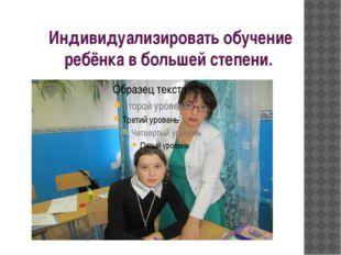 Индивидуализировать обучение ребёнка в большей степени.