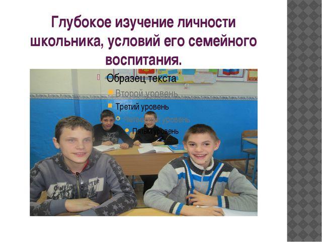 Глубокое изучение личности школьника, условий его семейного воспитания.