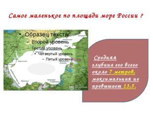 Самое маленькое по площади море России ? Средняя глубина его всего около 7