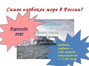 Самое глубокое море в России? Беренгово море Средняя глубина— 1600 метров, м