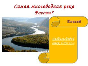 Самая многоводная река России? Среднегодовой сток 17400 м3/c Енисей