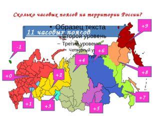Сколько часовых поясов на территории России? 11 часовых поясов -1 +8 +9 +7 +6