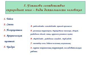 5. Установи соответствие «природная зона – виды деятельности человека» 1. Та